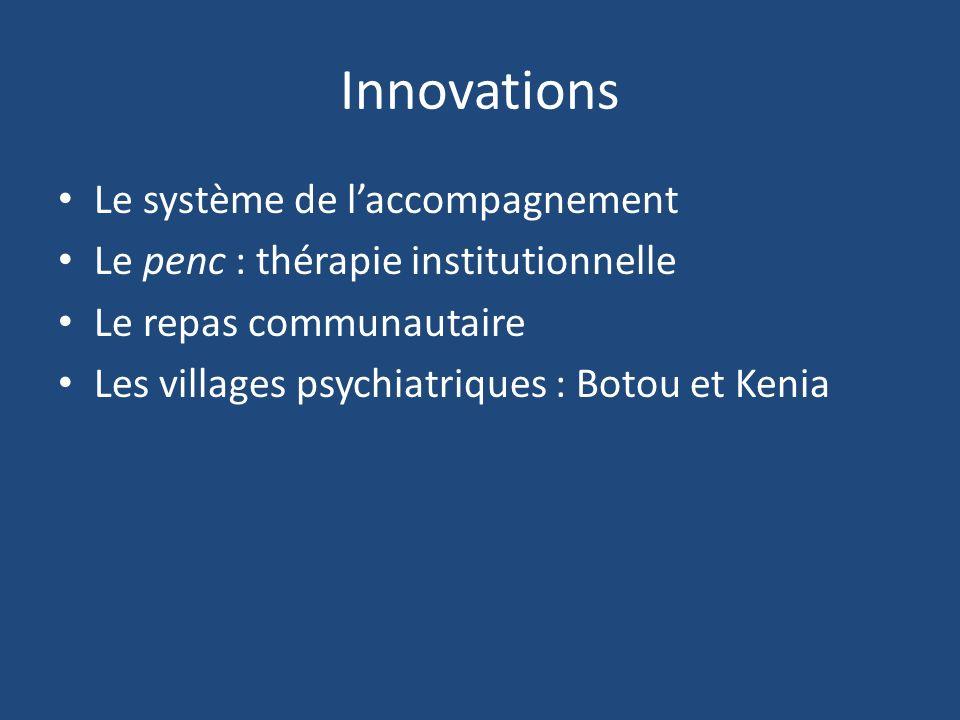 Innovations Le système de laccompagnement Le penc : thérapie institutionnelle Le repas communautaire Les villages psychiatriques : Botou et Kenia