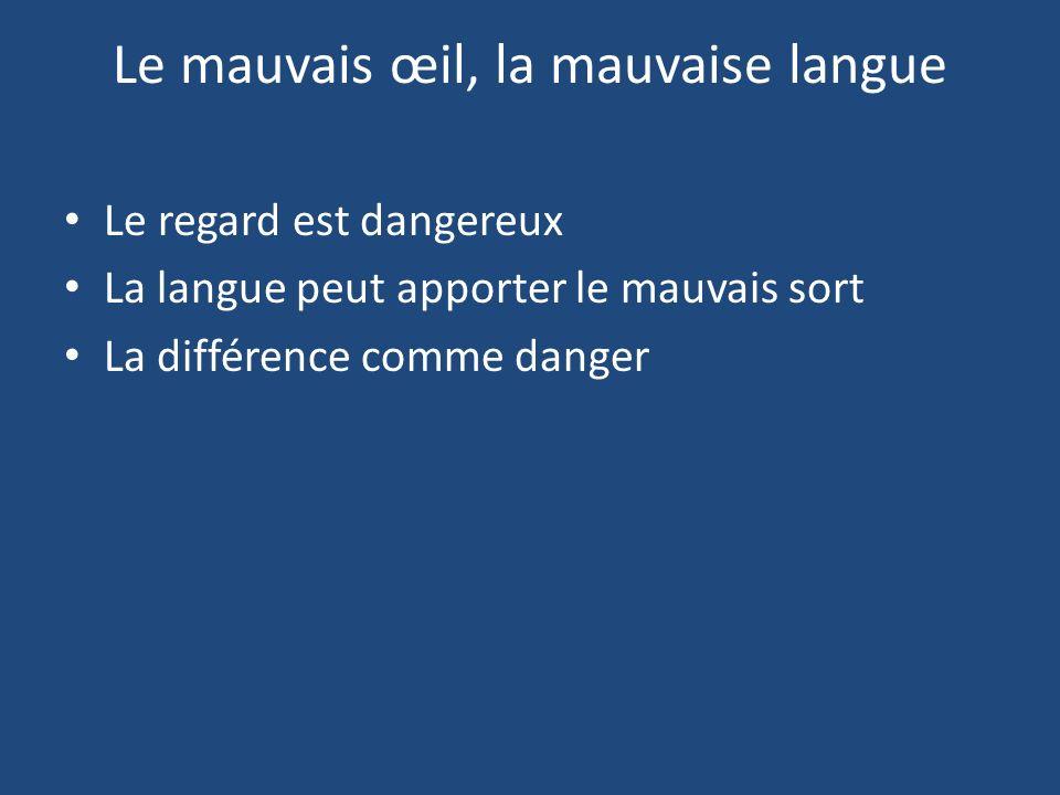 Le regard est dangereux La langue peut apporter le mauvais sort La différence comme danger Le mauvais œil, la mauvaise langue