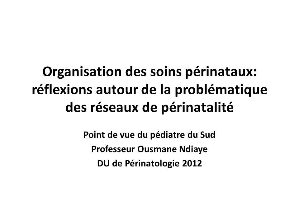 Organisation des soins périnataux: réflexions autour de la problématique des réseaux de périnatalité Point de vue du pédiatre du Sud Professeur Ousman