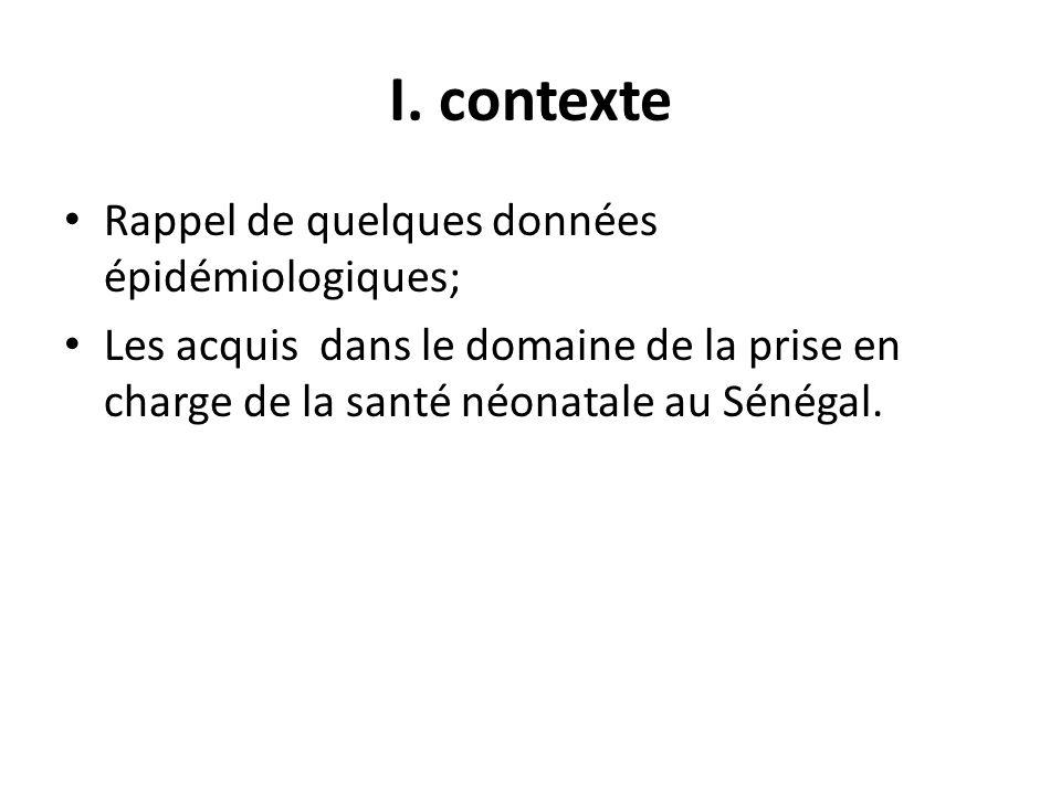 I. contexte Rappel de quelques données épidémiologiques; Les acquis dans le domaine de la prise en charge de la santé néonatale au Sénégal.