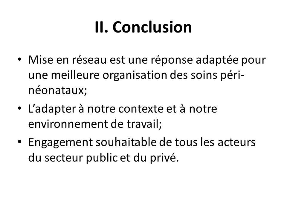 II. Conclusion Mise en réseau est une réponse adaptée pour une meilleure organisation des soins péri- néonataux; Ladapter à notre contexte et à notre