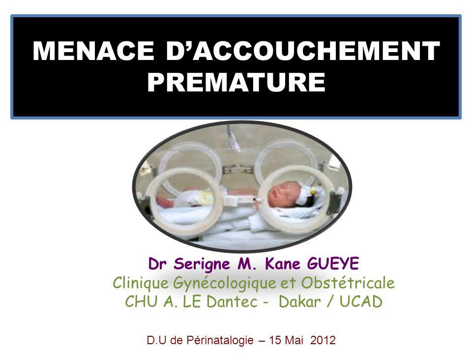 MENACE DACCOUCHEMENT PREMATURE Dr Serigne M. Kane GUEYE Clinique Gynécologique et Obstétricale CHU A. LE Dantec - Dakar / UCAD D.U de Périnatalogie –