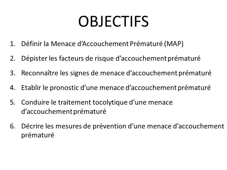 OBJECTIFS 1.Définir la Menace dAccouchement Prématuré (MAP) 2.Dépister les facteurs de risque daccouchement prématuré 3.Reconnaître les signes de mena