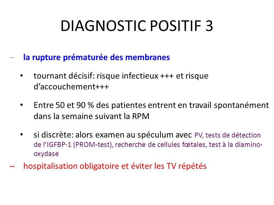 DIAGNOSTIC POSITIF 3 – la rupture prématurée des membranes tournant décisif: risque infectieux +++ et risque daccouchement+++ Entre 50 et 90 % des pat