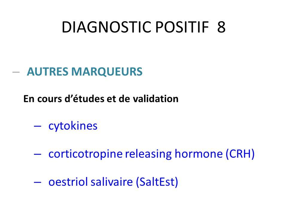 DIAGNOSTIC POSITIF 8 – AUTRES MARQUEURS En cours détudes et de validation – cytokines – corticotropine releasing hormone (CRH) – oestriol salivaire (S