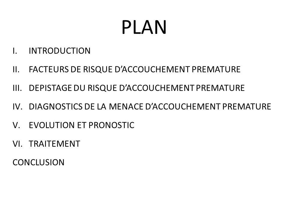 PLAN I.INTRODUCTION II.FACTEURS DE RISQUE DACCOUCHEMENT PREMATURE III.DEPISTAGE DU RISQUE DACCOUCHEMENT PREMATURE IV.DIAGNOSTICS DE LA MENACE DACCOUCH