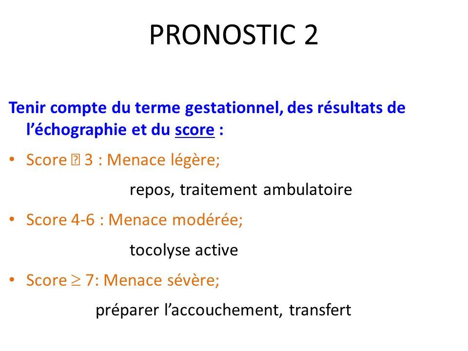 PRONOSTIC 2 Tenir compte du terme gestationnel, des résultats de léchographie et du score : Score 3 : Menace légère; repos, traitement ambulatoire Sco