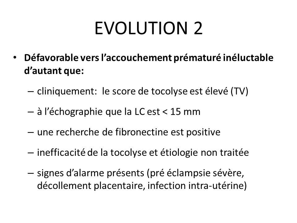 EVOLUTION 2 Défavorable vers laccouchement prématuré inéluctable dautant que: – cliniquement: le score de tocolyse est élevé (TV) – à léchographie que