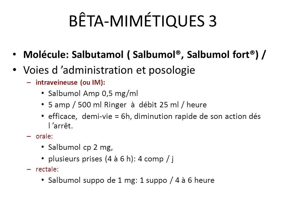 BÊTA-MIMÉTIQUES 3 Molécule: Salbutamol ( Salbumol®, Salbumol fort®) / Voies d administration et posologie – intraveineuse (ou IM): Salbumol Amp 0,5 mg