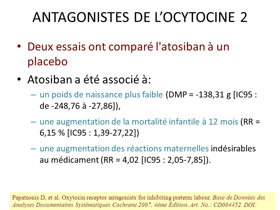 ANTAGONISTES DE LOCYTOCINE 2 Deux essais ont comparé l'atosiban à un placebo Atosiban a été associé à: – un poids de naissance plus faible (DMP = -138