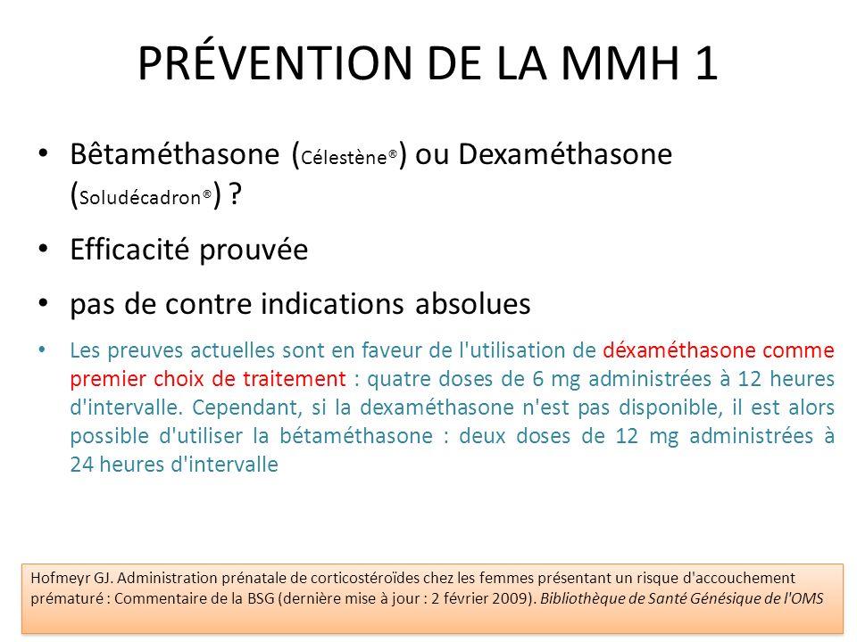 PRÉVENTION DE LA MMH 1 Bêtaméthasone ( Célestène® ) ou Dexaméthasone ( Soludécadron® ) ? Efficacité prouvée pas de contre indications absolues Les pre