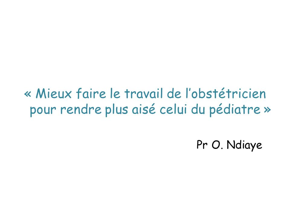 « Mieux faire le travail de lobstétricien pour rendre plus aisé celui du pédiatre » Pr O. Ndiaye
