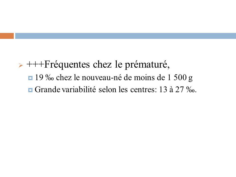 +++Fréquentes chez le prématuré, 19 chez le nouveau-né de moins de 1 500 g Grande variabilité selon les centres: 13 à 27.