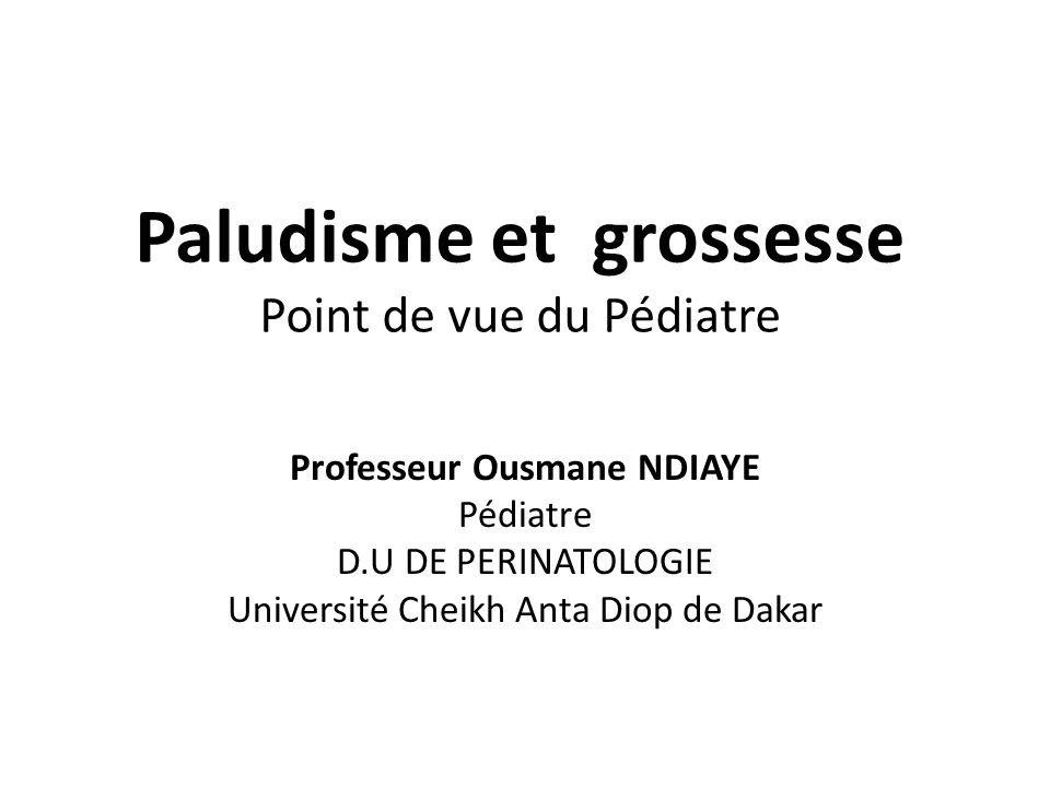 Paludisme et grossesse Point de vue du Pédiatre Professeur Ousmane NDIAYE Pédiatre D.U DE PERINATOLOGIE Université Cheikh Anta Diop de Dakar