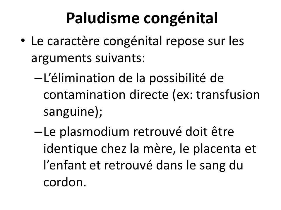 Paludisme congénital Le caractère congénital repose sur les arguments suivants: – Lélimination de la possibilité de contamination directe (ex: transfu