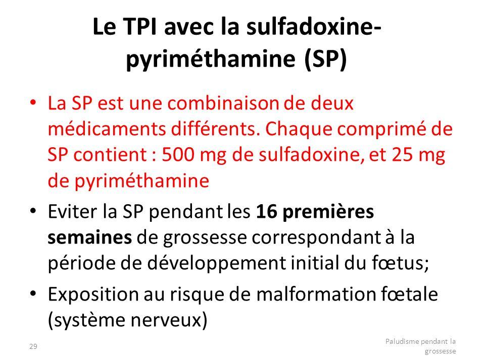 29 Paludisme pendant la grossesse Le TPI avec la sulfadoxine- pyriméthamine (SP) La SP est une combinaison de deux médicaments différents. Chaque comp
