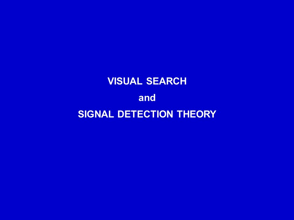 VISUAL SEARCH and SIGNAL DETECTION THEORY
