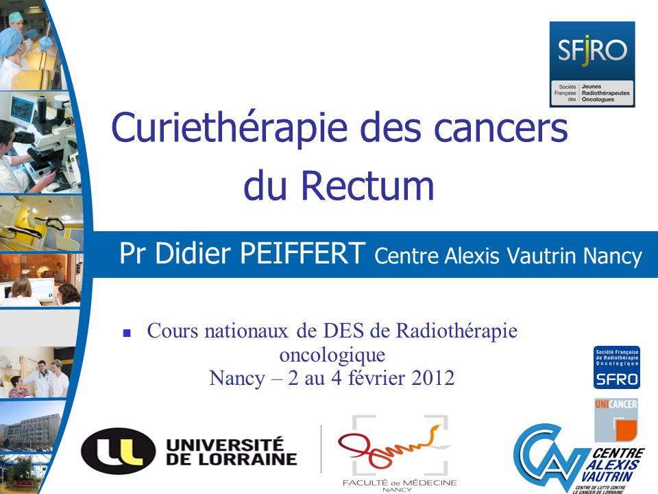Curiethérapie des cancers du Rectum Pr Didier PEIFFERT Centre Alexis Vautrin Nancy Cours nationaux de DES de Radiothérapie oncologique Nancy – 2 au 4