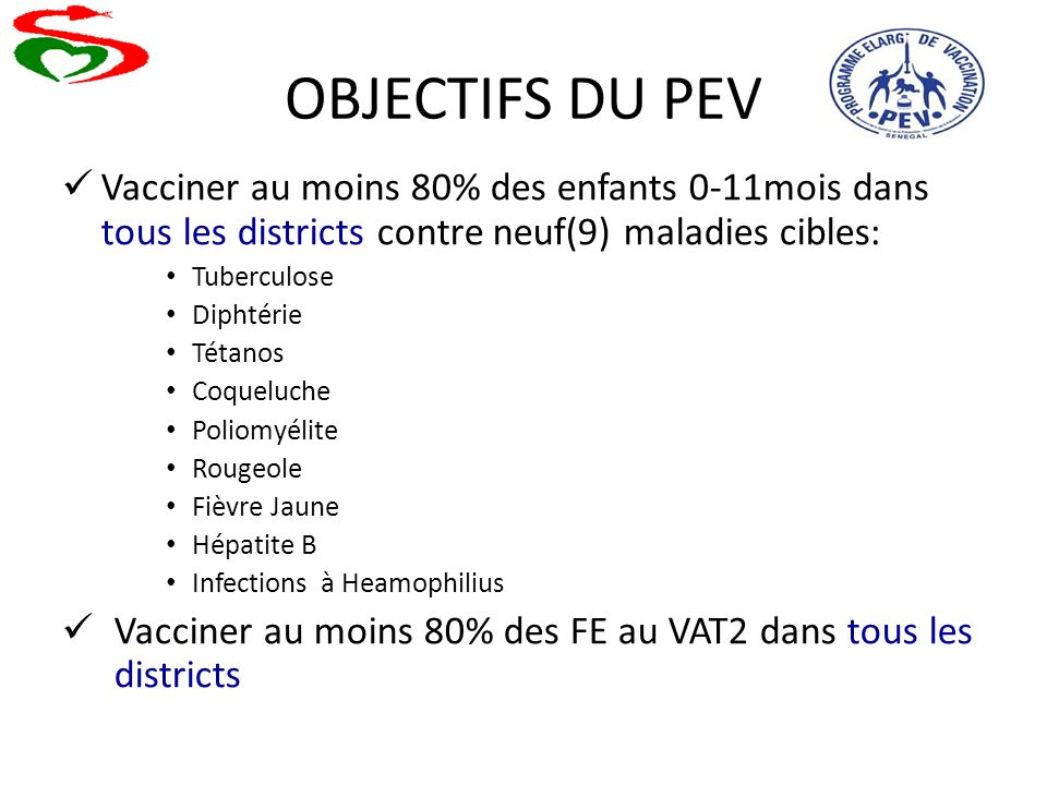 OBJECTIFS DU PEV Vacciner au moins 80% des enfants 0-11mois dans tous les districts contre neuf(9) maladies cibles: Tuberculose Diphtérie Tétanos Coqu