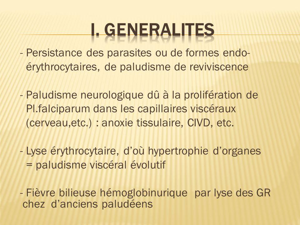 - Persistance des parasites ou de formes endo- érythrocytaires, de paludisme de reviviscence - Paludisme neurologique dû à la prolifération de Pl.falciparum dans les capillaires viscéraux (cerveau,etc.) : anoxie tissulaire, CIVD, etc.