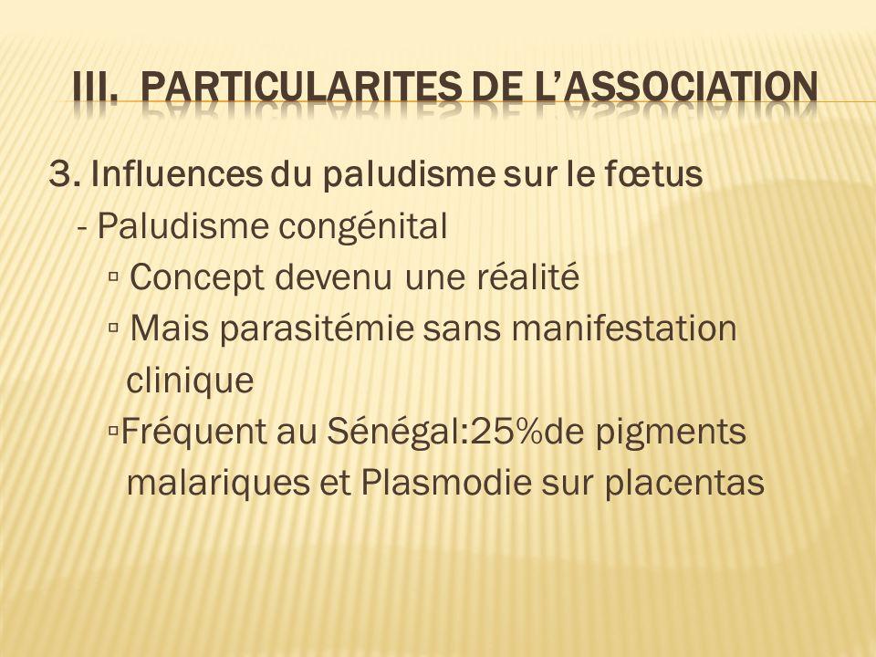 3. Influences du paludisme sur le fœtus - Paludisme congénital Concept devenu une réalité Mais parasitémie sans manifestation clinique Fréquent au Sén