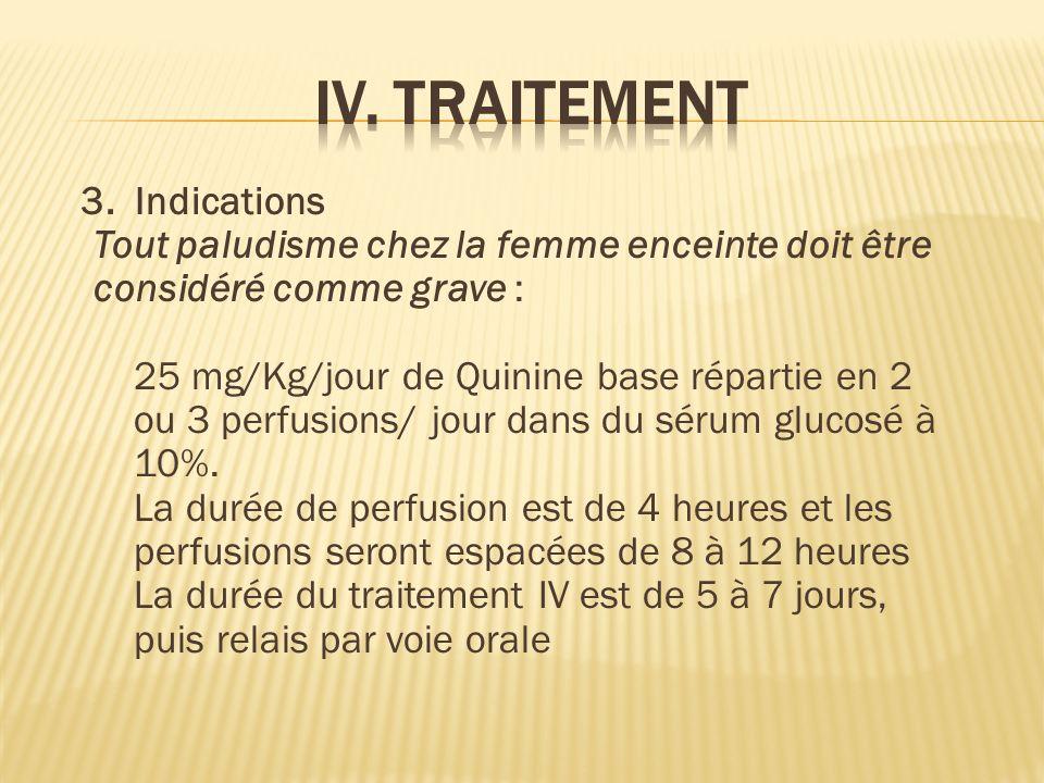 3. Indications Tout paludisme chez la femme enceinte doit être considéré comme grave : 25 mg/Kg/jour de Quinine base répartie en 2 ou 3 perfusions/ jo