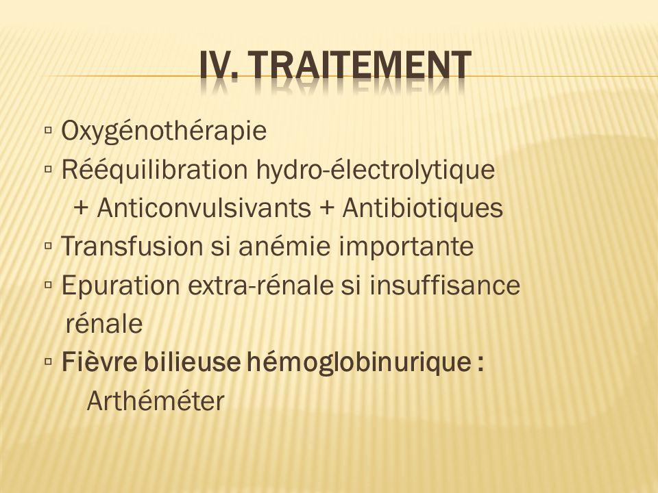 Oxygénothérapie Rééquilibration hydro-électrolytique + Anticonvulsivants + Antibiotiques Transfusion si anémie importante Epuration extra-rénale si insuffisance rénale Fièvre bilieuse hémoglobinurique : Arthéméter
