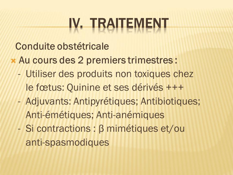 Conduite obstétricale Au cours des 2 premiers trimestres : - Utiliser des produits non toxiques chez le fœtus: Quinine et ses dérivés +++ - Adjuvants: Antipyrétiques; Antibiotiques; Anti-émétiques; Anti-anémiques - Si contractions : β mimétiques et/ou anti-spasmodiques