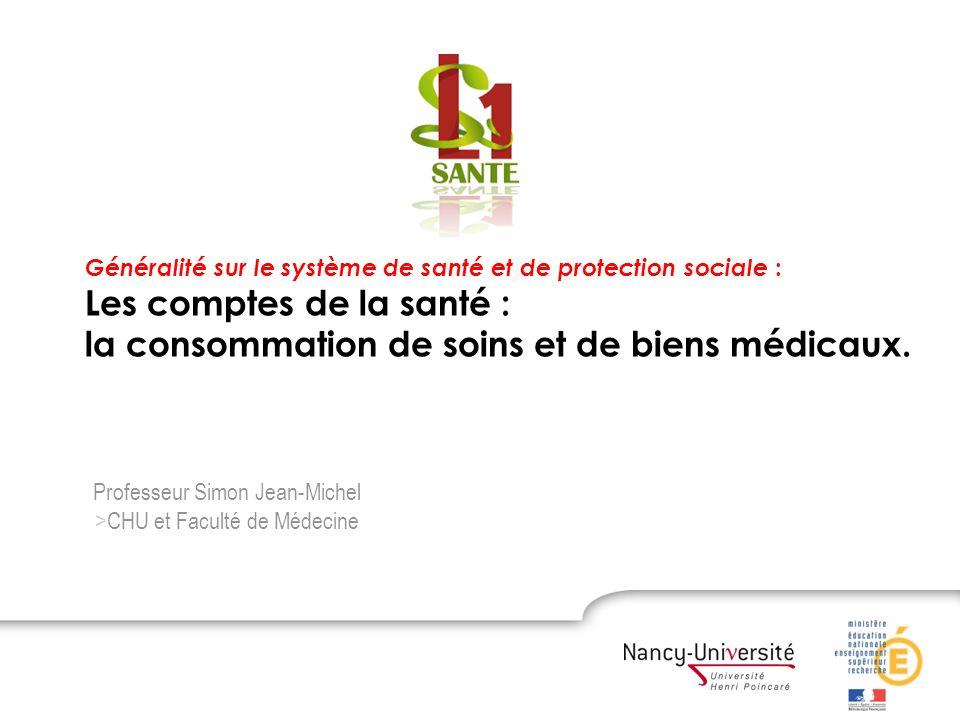 La consommation de soins Professeur Simon Jean-Michel >CHU et Faculté de Médecine Généralité sur le système de santé et de protection sociale : Les co