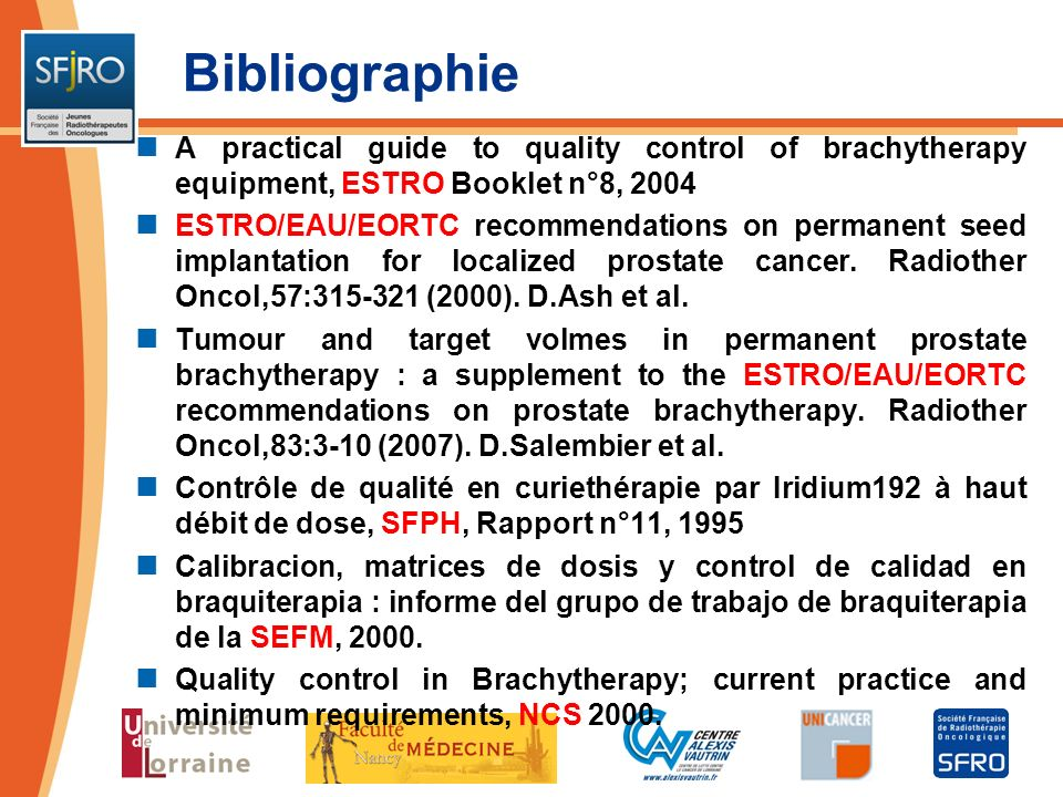 Bibliographie A practical guide to quality control of brachytherapy equipment, ESTRO Booklet n°8, 2004 ESTRO/EAU/EORTC recommendations on permanent se
