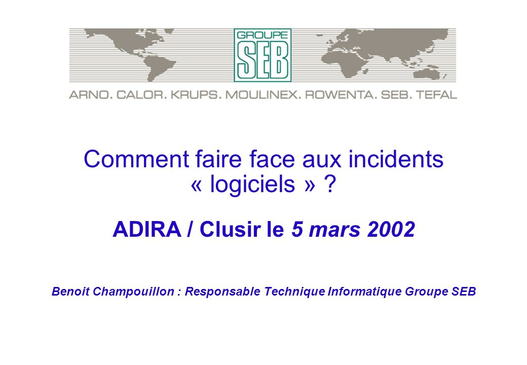 Comment faire face aux incidents « logiciels » ? ADIRA / Clusir le 5 mars 2002 Benoit Champouillon : Responsable Technique Informatique Groupe SEB