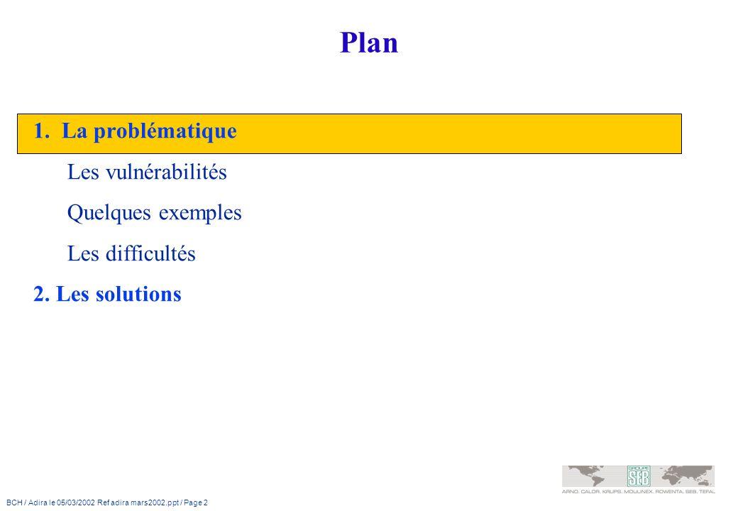 BCH / Adira le 05/03/2002 Ref adira mars2002.ppt / Page 2 Plan 1. La problématique Les vulnérabilités Quelques exemples Les difficultés 2. Les solutio
