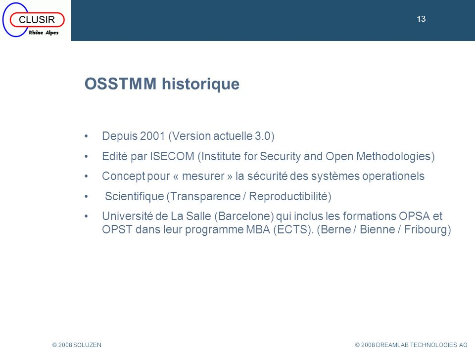 13 © 2008 DREAMLAB TECHNOLOGIES AG© 2008 SOLUZEN OSSTMM historique 13 Depuis 2001 (Version actuelle 3.0) Edité par ISECOM (Institute for Security and