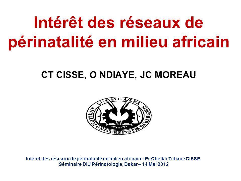 Intérêt des réseaux de périnatalité en milieu africain CT CISSE, O NDIAYE, JC MOREAU Intérêt des réseaux de périnatalité en milieu africain - Pr Cheik