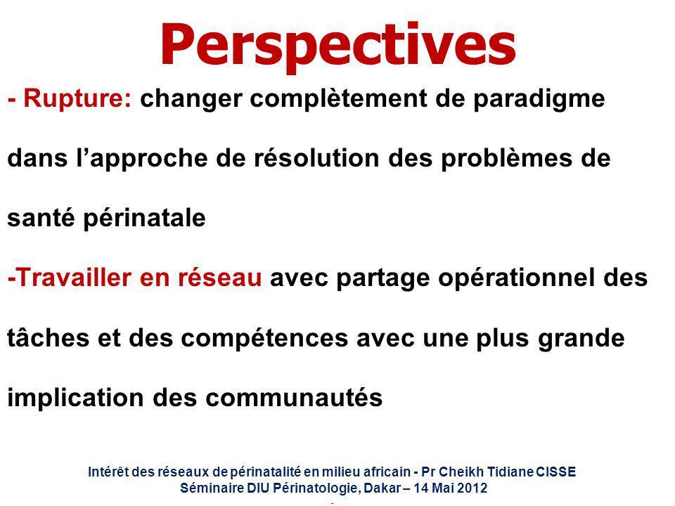 Intérêt des réseaux de périnatalité en milieu africain - Pr Cheikh Tidiane CISSE Séminaire DIU Périnatologie, Dakar – 14 Mai 2012 - Perspectives - Rup