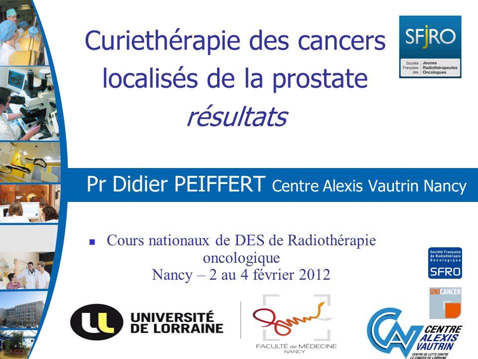 Curiethérapie des cancers localisés de la prostate résultats Pr Didier PEIFFERT Centre Alexis Vautrin Nancy Cours nationaux de DES de Radiothérapie on