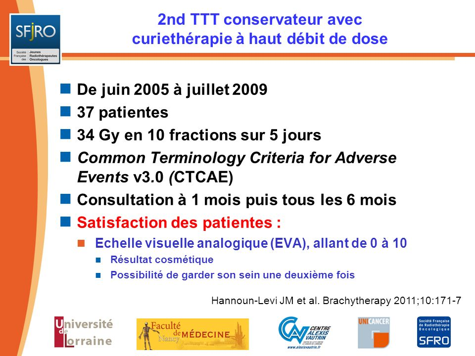 Hannoun-Levi JM et al. Brachytherapy 2011;10:171-7 2nd TTT conservateur avec curiethérapie à haut débit de dose De juin 2005 à juillet 2009 37 patient
