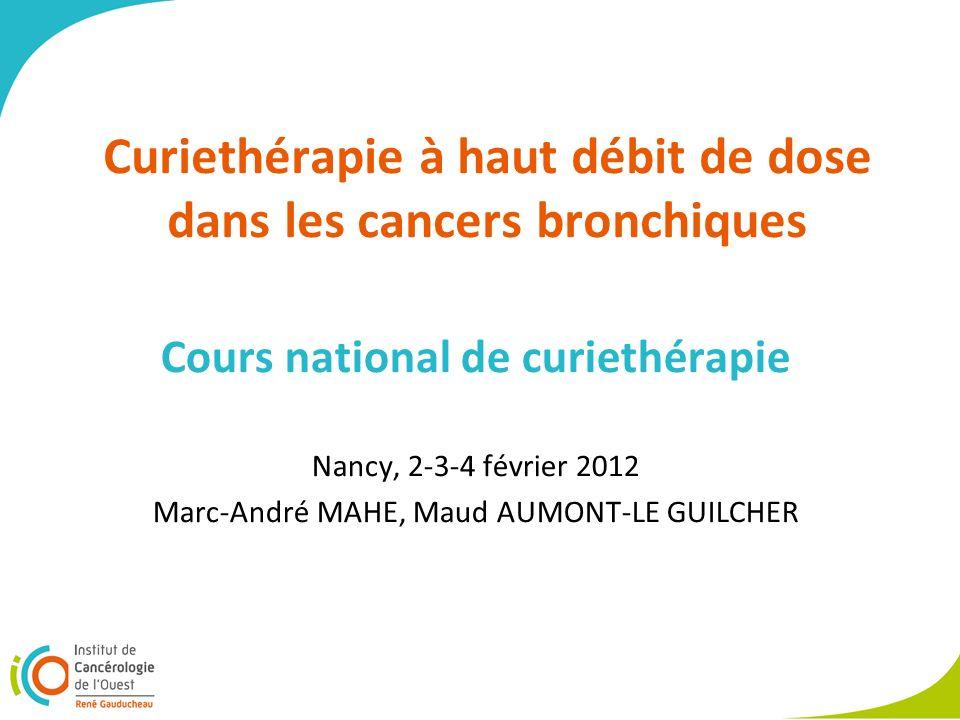 Curiethérapie à haut débit de dose dans les cancers bronchiques Cours national de curiethérapie Nancy, 2-3-4 février 2012 Marc-André MAHE, Maud AUMONT-LE GUILCHER