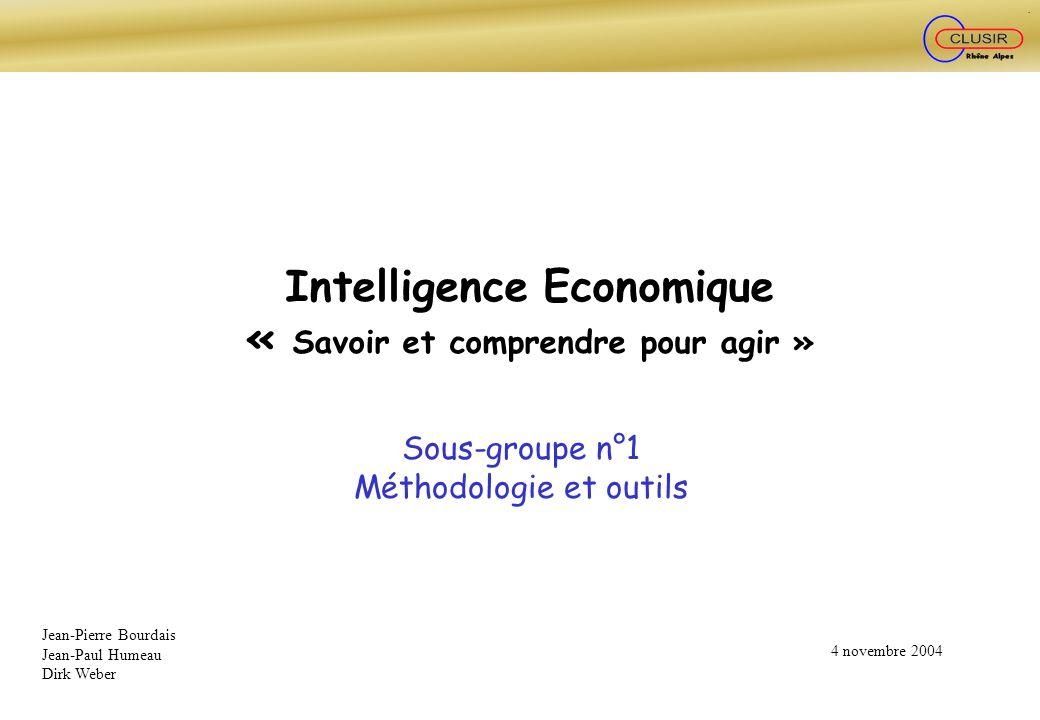 Intelligence Economique « Savoir et comprendre pour agir » Sous-groupe n°1 Méthodologie et outils Jean-Pierre Bourdais Jean-Paul Humeau Dirk Weber 4 n