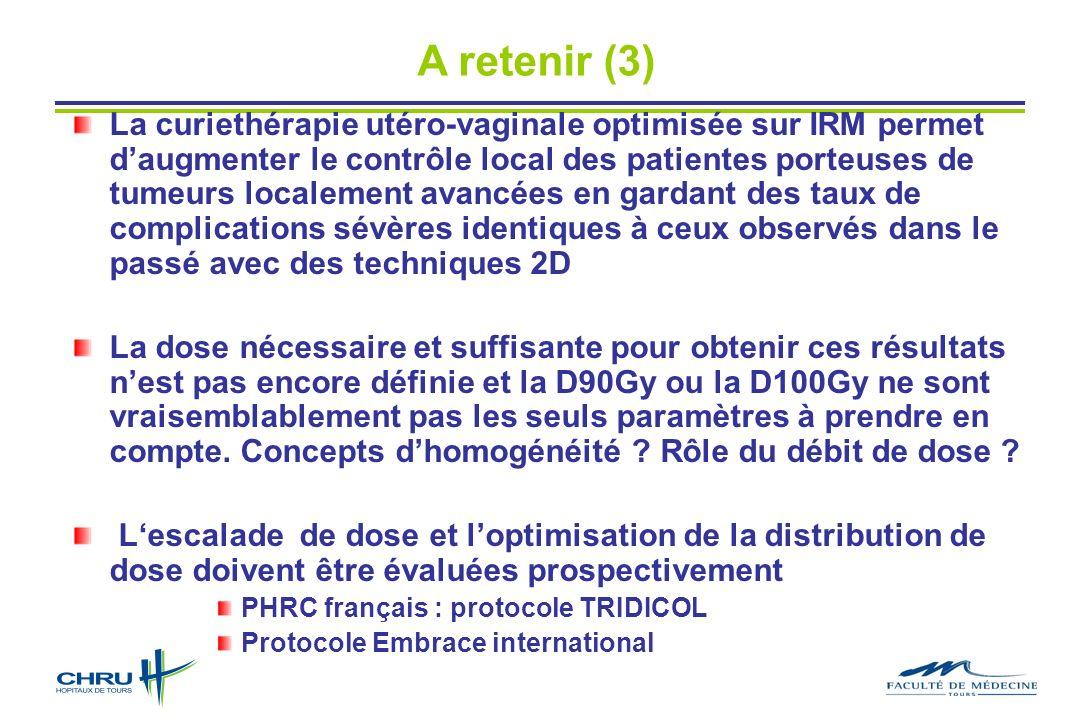 A retenir (3) La curiethérapie utéro-vaginale optimisée sur IRM permet daugmenter le contrôle local des patientes porteuses de tumeurs localement avan