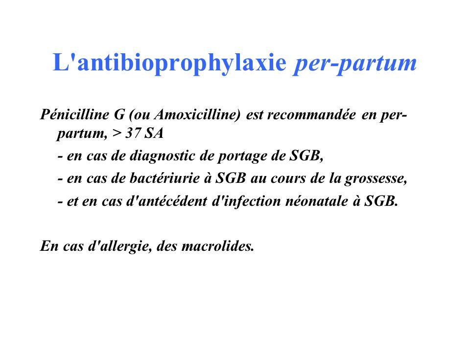 L'antibioprophylaxie per-partum Pénicilline G (ou Amoxicilline) est recommandée en per- partum, > 37 SA - en cas de diagnostic de portage de SGB, - en