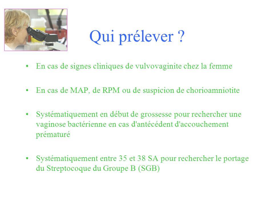 Qui prélever ? En cas de signes cliniques de vulvovaginite chez la femme En cas de MAP, de RPM ou de suspicion de chorioamniotite Systématiquement en
