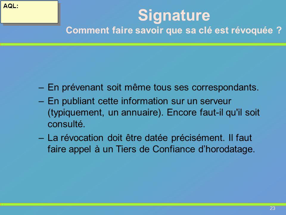 23 AQL: –En prévenant soit même tous ses correspondants. –En publiant cette information sur un serveur (typiquement, un annuaire). Encore faut-il qu'i