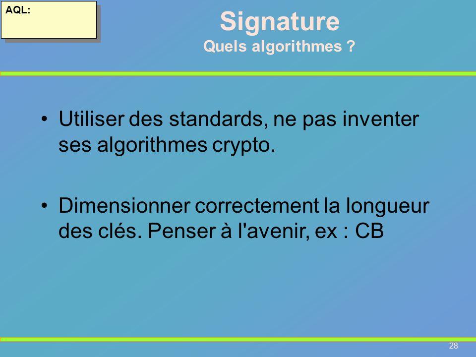 28 AQL: Signature Quels algorithmes ? Utiliser des standards, ne pas inventer ses algorithmes crypto. Dimensionner correctement la longueur des clés.