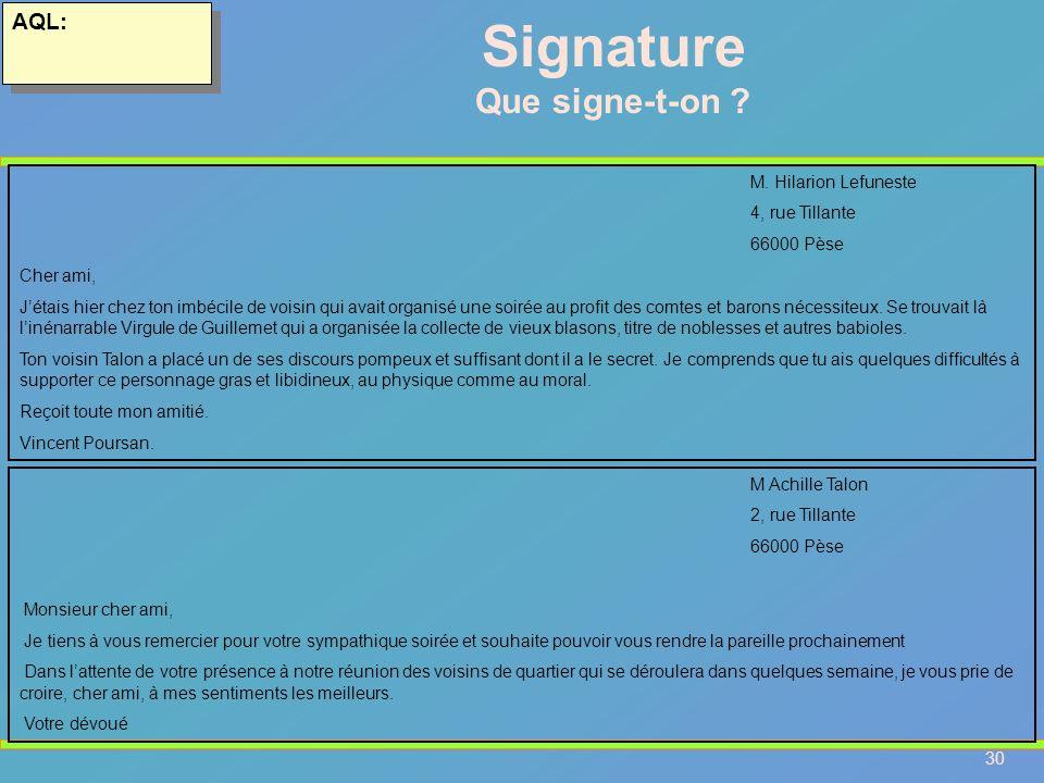 30 AQL: Signature Que signe-t-on ? M. Hilarion Lefuneste 4, rue Tillante 66000 Pèse Cher ami, Jétais hier chez ton imbécile de voisin qui avait organi