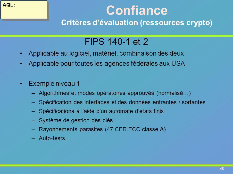 40 AQL: Confiance Critères dévaluation (ressources crypto) FIPS 140-1 et 2 Applicable au logiciel, matériel, combinaison des deux Applicable pour tout