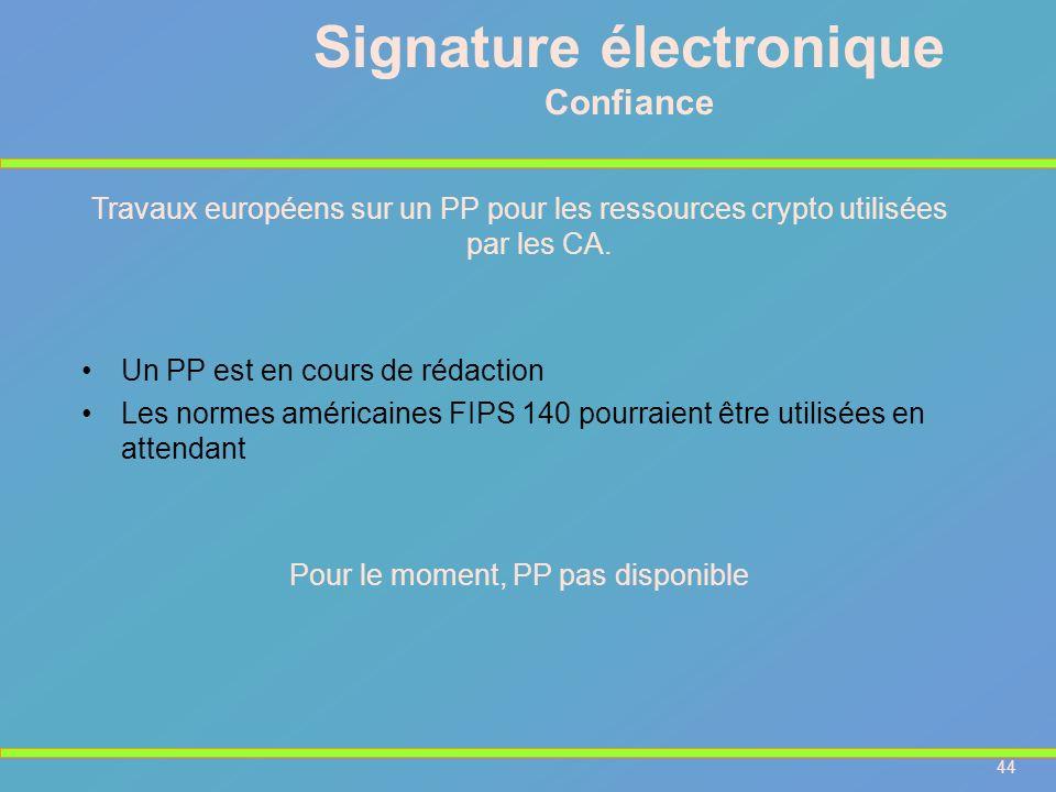 44 Signature électronique Confiance Travaux européens sur un PP pour les ressources crypto utilisées par les CA. Un PP est en cours de rédaction Les n