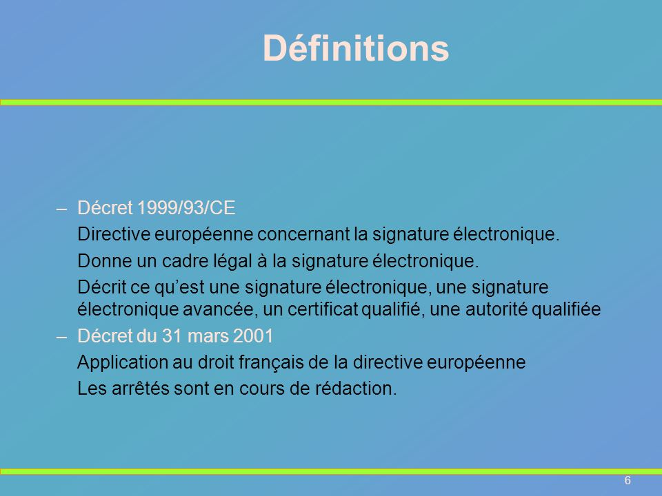 7 Signature électronique : directive européenne 1)« signature é lectronique », une donn é e sous forme é lectronique qui est jointe ou li é e logiquement à d autres donn é es é lectroniques et qui sert de m é thode d authentification ; 2)« signature é lectronique avanc é e », une signature é lectronique qui satisfait aux exigences suivantes : a) être li é e uniquement au signataire ; b) permettre d identifier le signataire ; c) être cr éé e par des moyens que le signataire puisse garder sous son contrôle exclusif ; d) être li é e aux donn é es auxquelles elle se rapporte de telle sorte que toute modification ult é rieure des donn é es soit d é tectable.