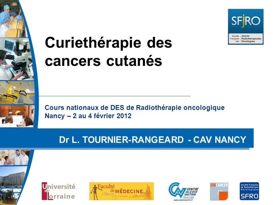 Cours nationaux de DES de Radiothérapie oncologique Nancy – 2 au 4 février 2012 Dr L. TOURNIER-RANGEARD - CAV NANCY Curiethérapie des cancers cutanés