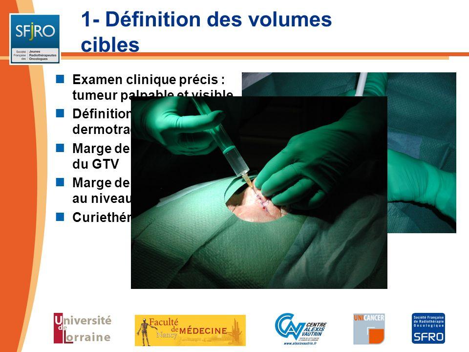 1- Définition des volumes cibles Examen clinique précis : tumeur palpable et visible Définition précise avec dermotrace Marge de 3 à 5 mm autour du GT